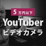 YouTuber向け、5万円以内のビデオカメラ