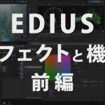 EDIUSのエフェクトと機能、ざっくりと全て紹介!(動画あり)