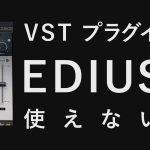 VSTプラグインがEDIUSで使えない?